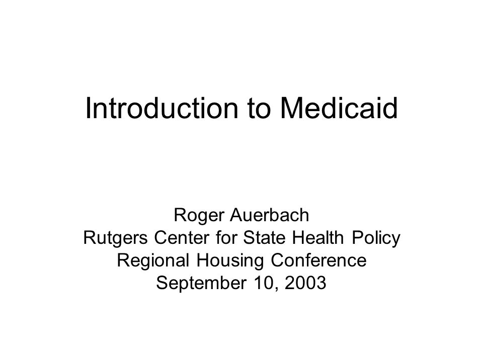 Introduction to Medicaid Roger Auerbach Rutgers Center for State Health Policy Regional Housing Conference September 10, 2003