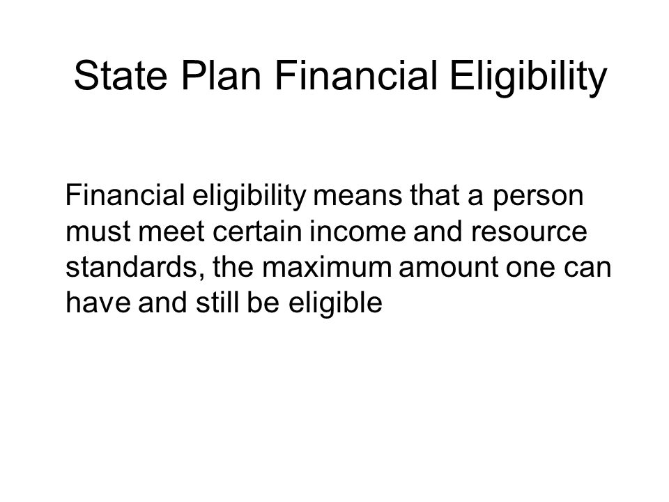 State Plan Financial Eligibility Financial eligibility means that a person must meet certain income and resource standards, the maximum amount one can have and still be eligible