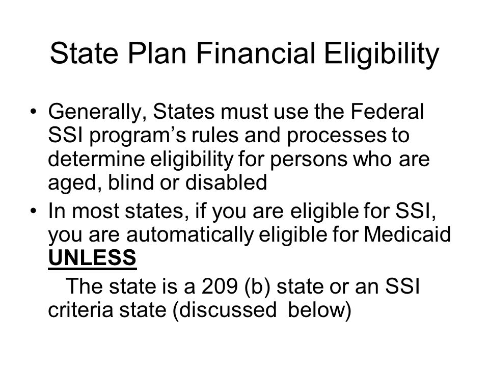 State Plan Financial Eligibility Generally, States must use the Federal SSI program's rules and processes to determine eligibility for persons who are aged, blind or disabled In most states, if you are eligible for SSI, you are automatically eligible for Medicaid UNLESS The state is a 209 (b) state or an SSI criteria state (discussed below)