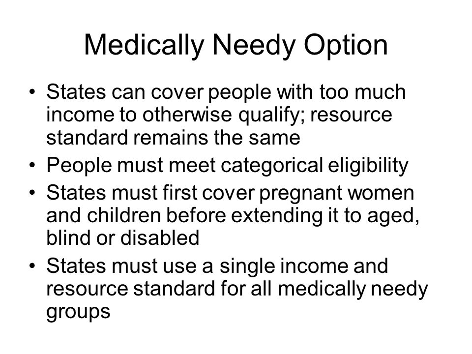Medically Needy Option States can cover people with too much income to otherwise qualify; resource standard remains the same People must meet categorical eligibility States must first cover pregnant women and children before extending it to aged, blind or disabled States must use a single income and resource standard for all medically needy groups
