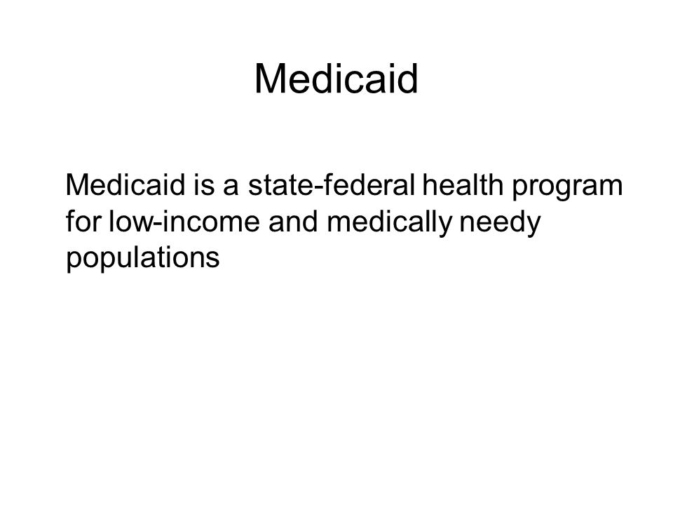 Medicaid Medicaid is a state-federal health program for low-income and medically needy populations