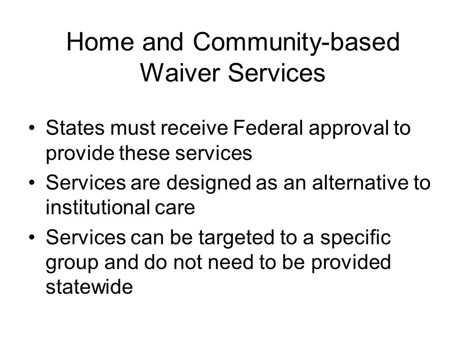 Home and Community-based Waiver Services States must receive Federal approval to provide these services Services are designed as an alternative to institutional care Services can be targeted to a specific group and do not need to be provided statewide