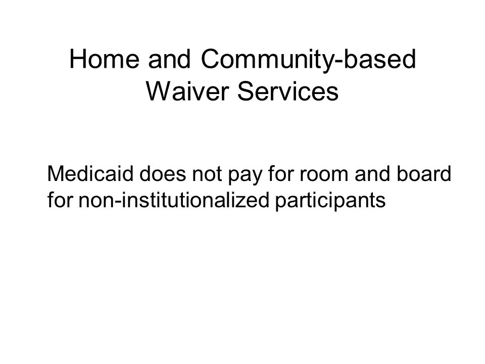 Home and Community-based Waiver Eligibility To be eligible for waiver services, people must be eligible for Medicaid State Plan services Services can be targeted to a specific group and/or specific geographic area States can disregard parents' or spouse's income and resources States can design program for people up to 300% of SSI standard ($1656./month)