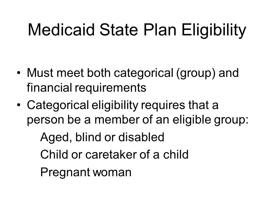 Medicaid State Plan Eligibility Must meet both categorical (group) and financial requirements Categorical eligibility requires that a person be a member of an eligible group: Aged, blind or disabled Child or caretaker of a child Pregnant woman