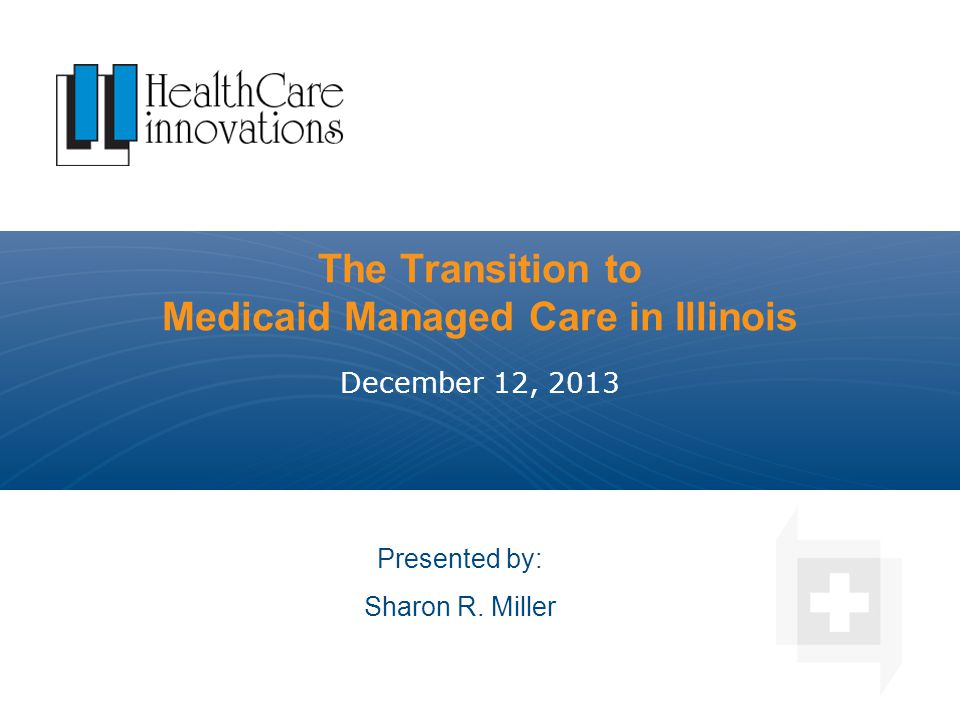 The Transition to Medicaid Managed Care in Illinois December 12, 2013 Presented by: Sharon R. Miller