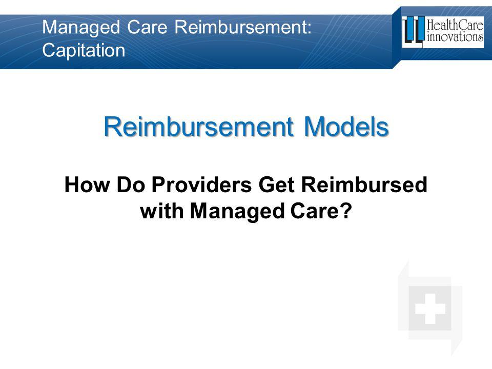 Managed Care Reimbursement: Capitation Reimbursement Models How Do Providers Get Reimbursed with Managed Care?