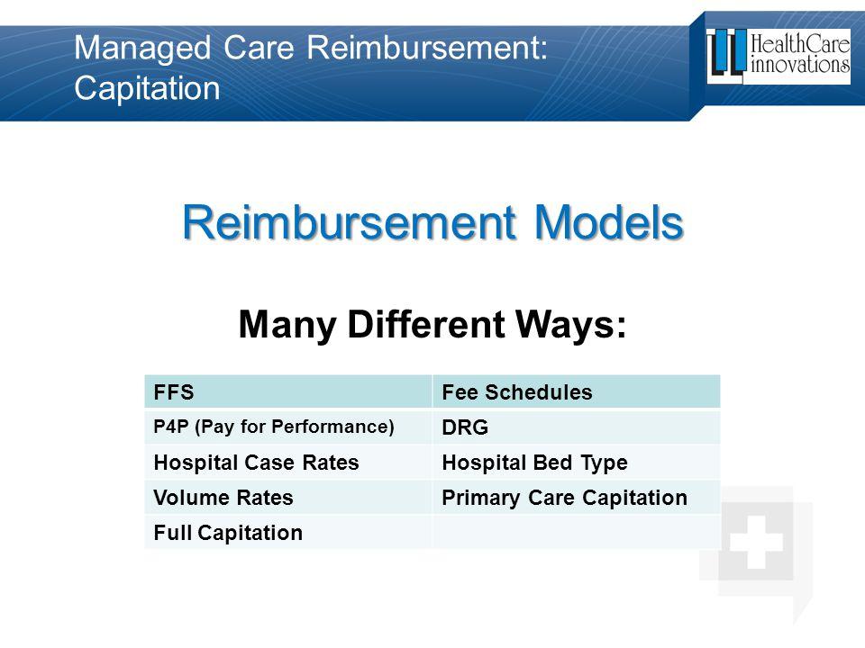 Managed Care Reimbursement: Capitation Reimbursement Models Many Different Ways: FFSFee Schedules P4P (Pay for Performance) DRG Hospital Case RatesHos