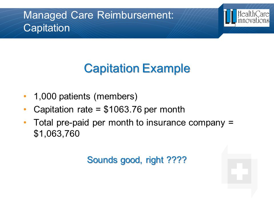 Managed Care Reimbursement: Capitation Capitation Example 1,000 patients (members) Capitation rate = $1063.76 per month Total pre-paid per month to in