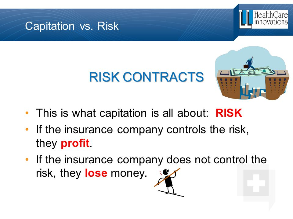 Capitation vs. Risk RISK CONTRACTS This is what capitation is all about: RISK If the insurance company controls the risk, they profit. If the insuranc