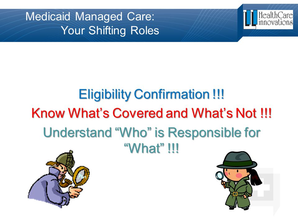 """Medicaid Managed Care: Your Shifting Roles Eligibility Confirmation !!! Know What's Covered and What's Not !!! Understand """"Who"""" is Responsible for """"Wh"""