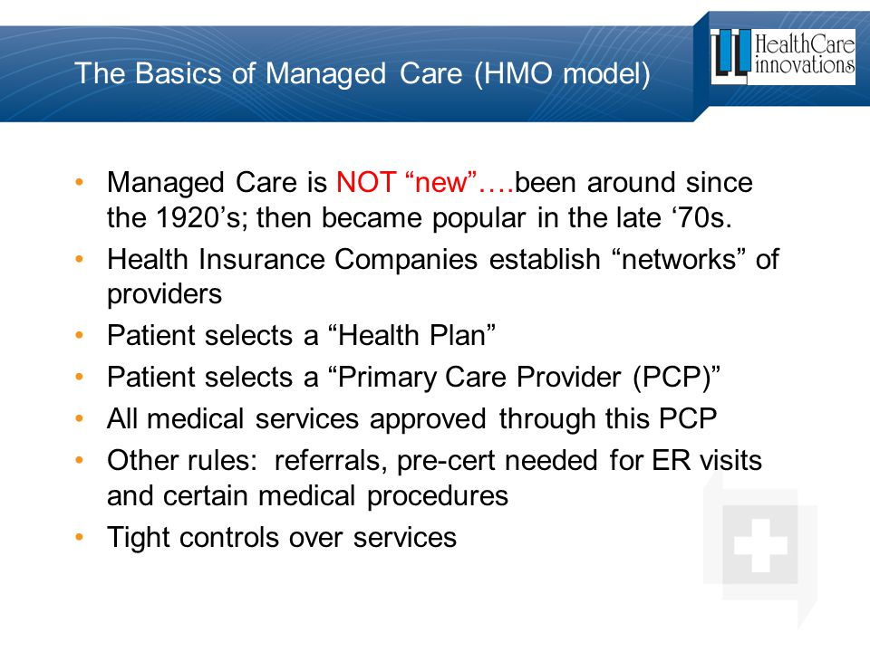 """The Basics of Managed Care (HMO model) Managed Care is NOT """"new""""….been around since the 1920's; then became popular in the late '70s. Health Insurance"""