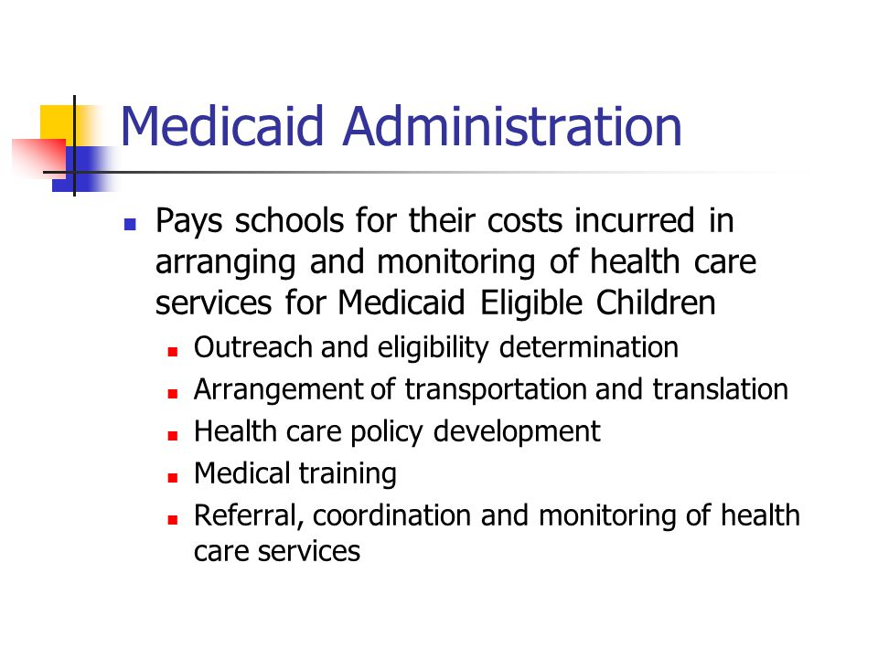 Medicaid Administration Pays schools for their costs incurred in arranging and monitoring of health care services for Medicaid Eligible Children Outreach and eligibility determination Arrangement of transportation and translation Health care policy development Medical training Referral, coordination and monitoring of health care services