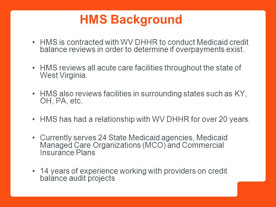 2 HMS is contracted with WV DHHR to conduct Medicaid credit balance reviews in order to determine if overpayments exist.