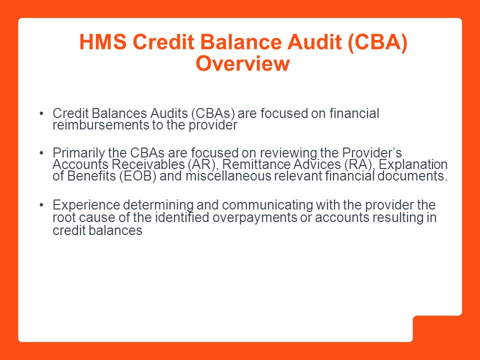 4 A credit balance occurs when the sum of payments received plus adjustments exceed the total charges on a claim Just because an account is sitting in a credit balance does not mean money is due back to the payer Common causes of credit balance include: –Payments from third party payors and from Medicaid –Duplicate Medicaid payments –Charge reversals/adjustments/transfers –Duplicate adjustments made to an account What is a Credit Balance?