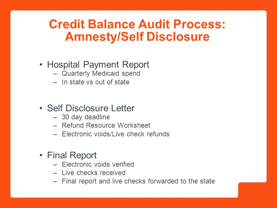 Credit Balance Audit Process: On Site On Site Notification Letter –Initial Contact –Official Request for (systems-generated) credit balance report –Pre Review Attachment –Two week deadline to submit documentation –Analyze credit balance report –Review scheduled On Site Review –Entrance Conference –Review of patient accounts –Identify refunds –Exit Conference –Overpayments refunded within 14 days –Final report and live checks forwarded to the state