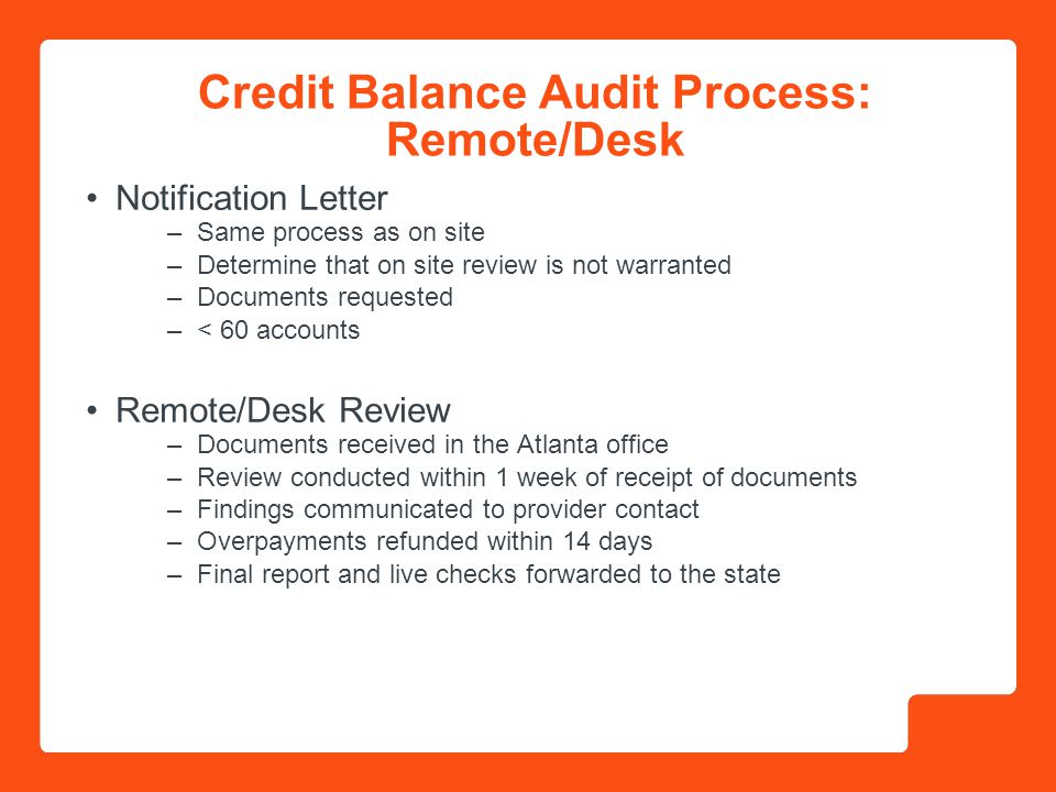 Credit Balance Audit Process: Remote/Desk Notification Letter –Same process as on site –Determine that on site review is not warranted –Documents requested –< 60 accounts Remote/Desk Review –Documents received in the Atlanta office –Review conducted within 1 week of receipt of documents –Findings communicated to provider contact –Overpayments refunded within 14 days –Final report and live checks forwarded to the state