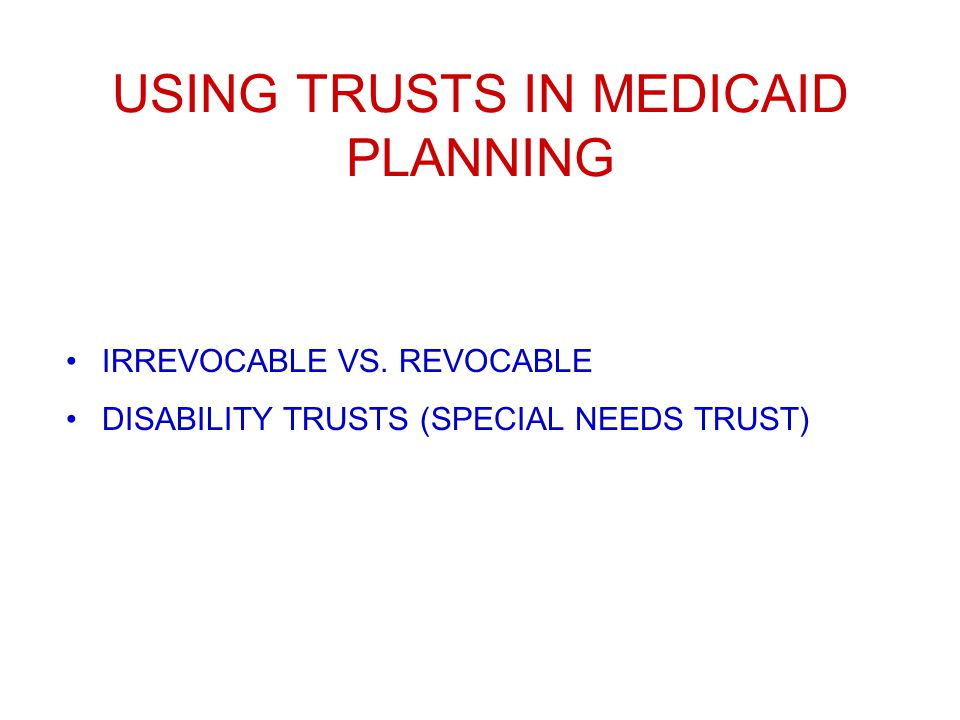 USING TRUSTS IN MEDICAID PLANNING IRREVOCABLE VS. REVOCABLE DISABILITY TRUSTS (SPECIAL NEEDS TRUST)