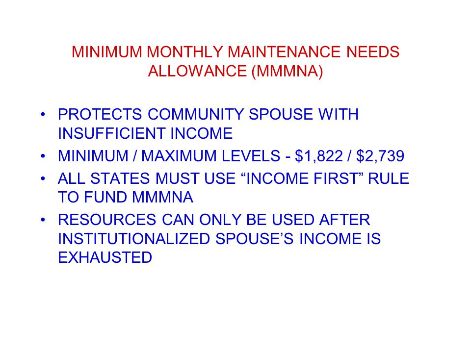 MINIMUM MONTHLY MAINTENANCE NEEDS ALLOWANCE (MMMNA) PROTECTS COMMUNITY SPOUSE WITH INSUFFICIENT INCOME MINIMUM / MAXIMUM LEVELS - $1,822 / $2,739 ALL STATES MUST USE INCOME FIRST RULE TO FUND MMMNA RESOURCES CAN ONLY BE USED AFTER INSTITUTIONALIZED SPOUSE'S INCOME IS EXHAUSTED