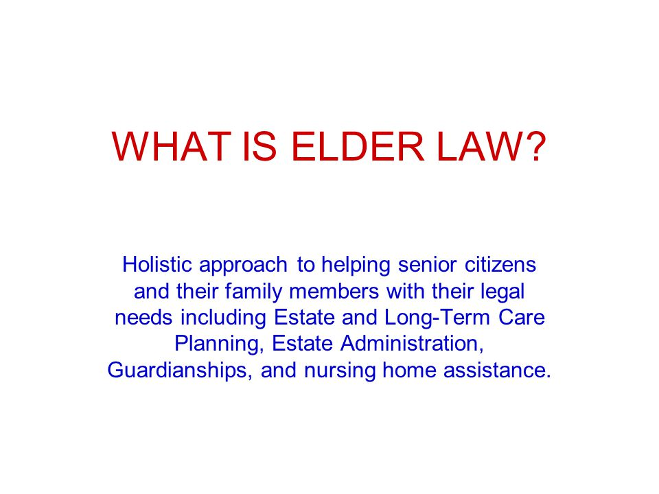 WHAT IS ELDER LAW? Holistic approach to helping senior citizens and their family members with their legal needs including Estate and Long-Term Care Pl