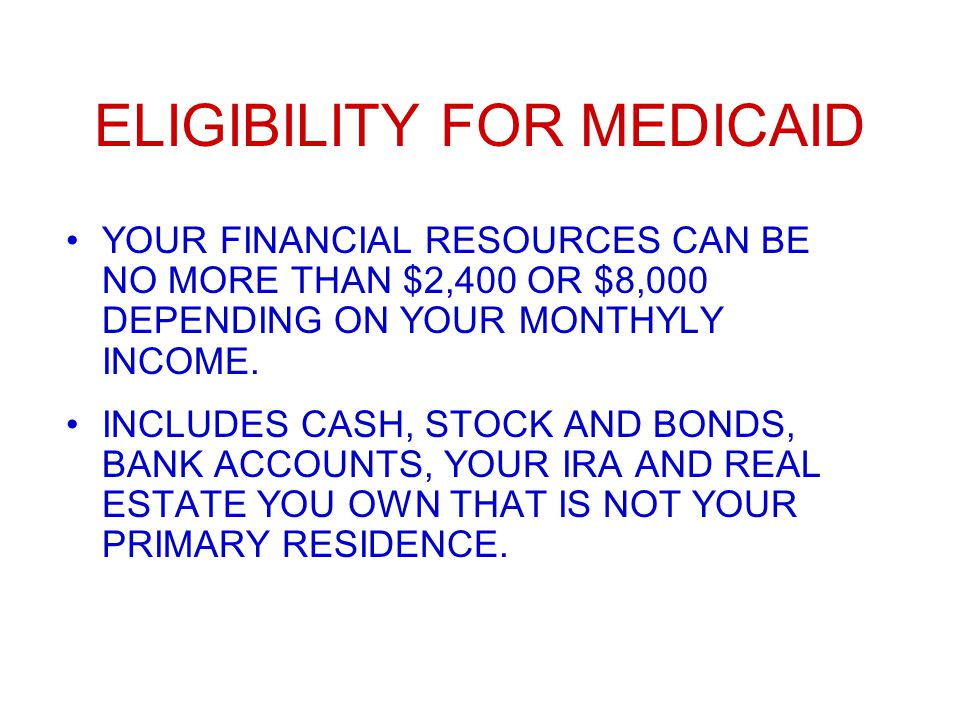 ELIGIBILITY FOR MEDICAID YOUR FINANCIAL RESOURCES CAN BE NO MORE THAN $2,400 OR $8,000 DEPENDING ON YOUR MONTHYLY INCOME.