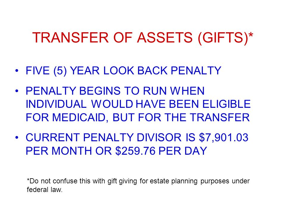 TRANSFER OF ASSETS (GIFTS)* FIVE (5) YEAR LOOK BACK PENALTY PENALTY BEGINS TO RUN WHEN INDIVIDUAL WOULD HAVE BEEN ELIGIBLE FOR MEDICAID, BUT FOR THE TRANSFER CURRENT PENALTY DIVISOR IS $7,901.03 PER MONTH OR $259.76 PER DAY *Do not confuse this with gift giving for estate planning purposes under federal law.