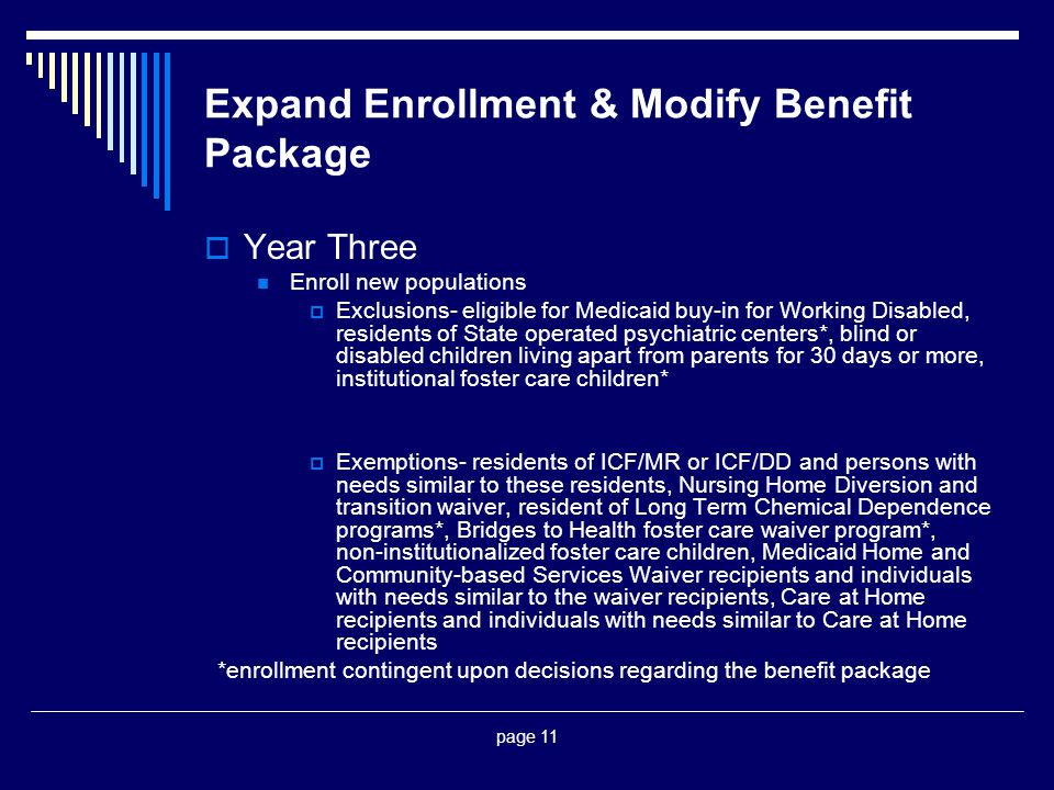 page 11 Expand Enrollment & Modify Benefit Package  Year Three Enroll new populations  Exclusions- eligible for Medicaid buy-in for Working Disabled, residents of State operated psychiatric centers*, blind or disabled children living apart from parents for 30 days or more, institutional foster care children*  Exemptions- residents of ICF/MR or ICF/DD and persons with needs similar to these residents, Nursing Home Diversion and transition waiver, resident of Long Term Chemical Dependence programs*, Bridges to Health foster care waiver program*, non-institutionalized foster care children, Medicaid Home and Community-based Services Waiver recipients and individuals with needs similar to the waiver recipients, Care at Home recipients and individuals with needs similar to Care at Home recipients *enrollment contingent upon decisions regarding the benefit package