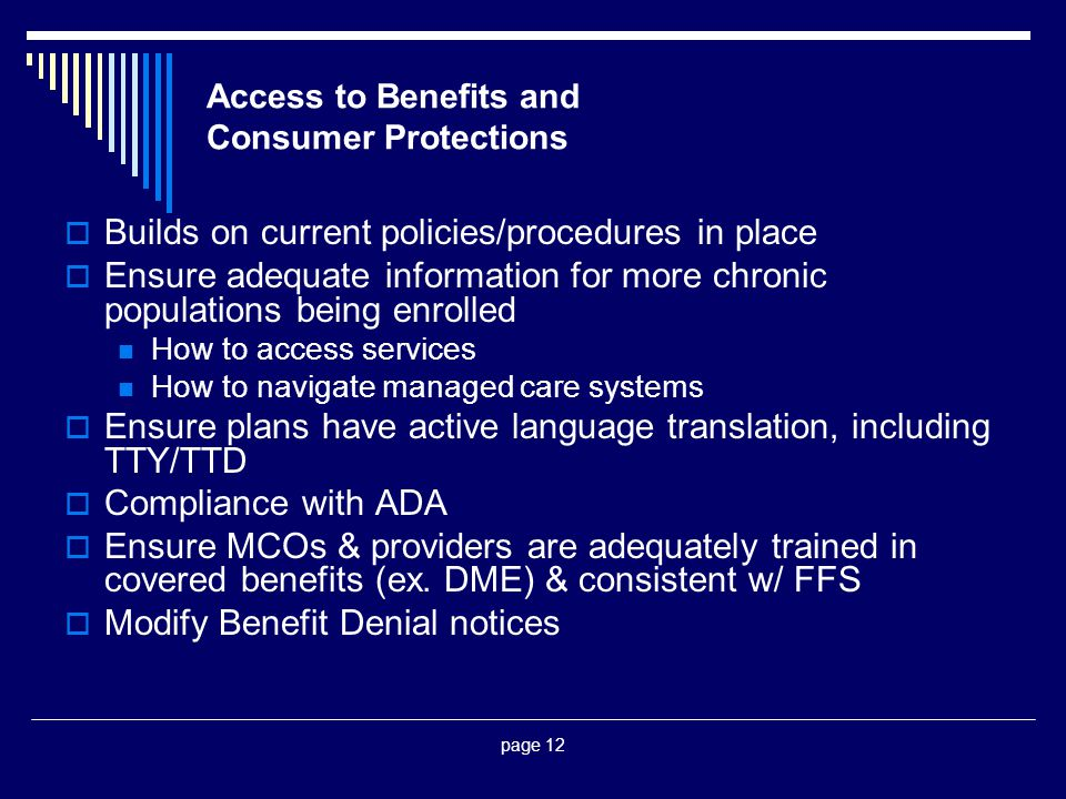 page 12 Access to Benefits and Consumer Protections  Builds on current policies/procedures in place  Ensure adequate information for more chronic po