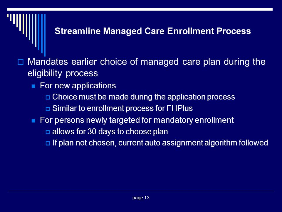page 13 Streamline Managed Care Enrollment Process  Mandates earlier choice of managed care plan during the eligibility process For new applications  Choice must be made during the application process  Similar to enrollment process for FHPlus For persons newly targeted for mandatory enrollment  allows for 30 days to choose plan  If plan not chosen, current auto assignment algorithm followed