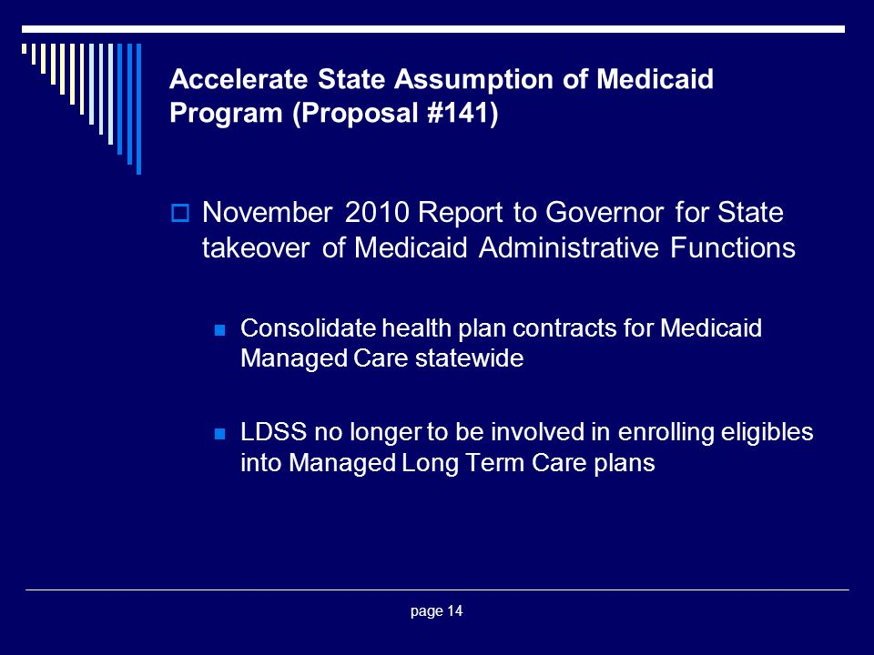 page 14 Accelerate State Assumption of Medicaid Program (Proposal #141)  November 2010 Report to Governor for State takeover of Medicaid Administrative Functions Consolidate health plan contracts for Medicaid Managed Care statewide LDSS no longer to be involved in enrolling eligibles into Managed Long Term Care plans