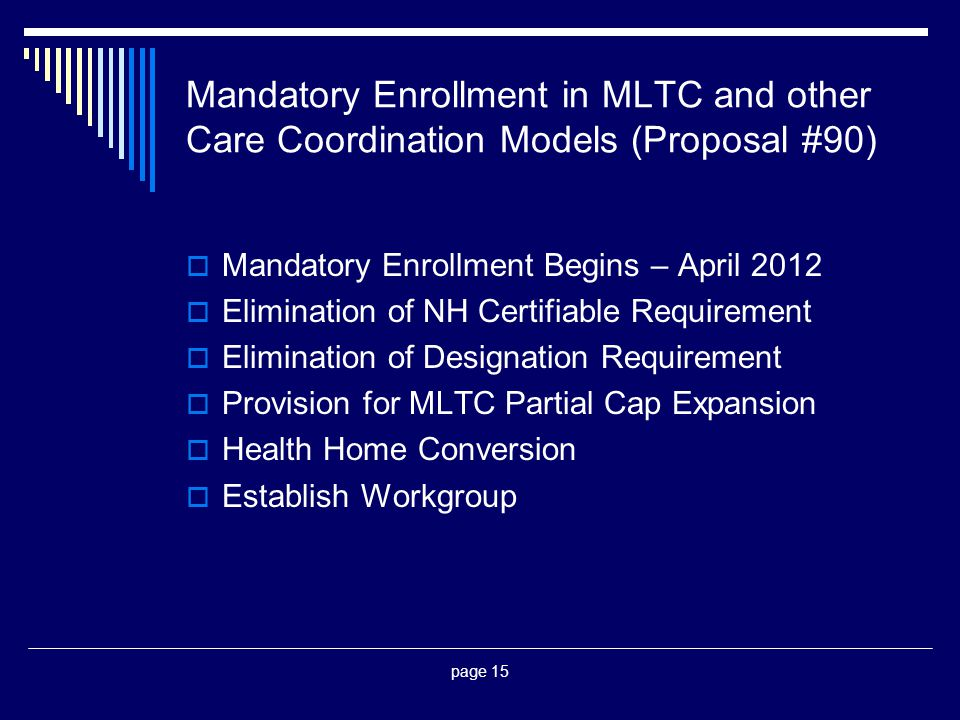 page 15 Mandatory Enrollment in MLTC and other Care Coordination Models (Proposal #90)  Mandatory Enrollment Begins – April 2012  Elimination of NH Certifiable Requirement  Elimination of Designation Requirement  Provision for MLTC Partial Cap Expansion  Health Home Conversion  Establish Workgroup