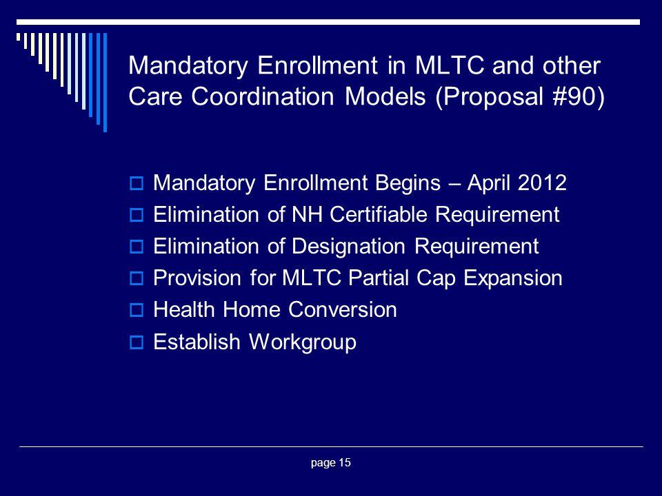 page 15 Mandatory Enrollment in MLTC and other Care Coordination Models (Proposal #90)  Mandatory Enrollment Begins – April 2012  Elimination of NH