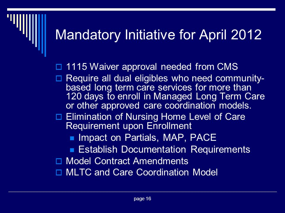 page 16 Mandatory Initiative for April 2012  1115 Waiver approval needed from CMS  Require all dual eligibles who need community- based long term ca