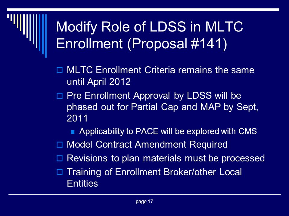 page 17 Modify Role of LDSS in MLTC Enrollment (Proposal #141)  MLTC Enrollment Criteria remains the same until April 2012  Pre Enrollment Approval by LDSS will be phased out for Partial Cap and MAP by Sept, 2011 Applicability to PACE will be explored with CMS  Model Contract Amendment Required  Revisions to plan materials must be processed  Training of Enrollment Broker/other Local Entities