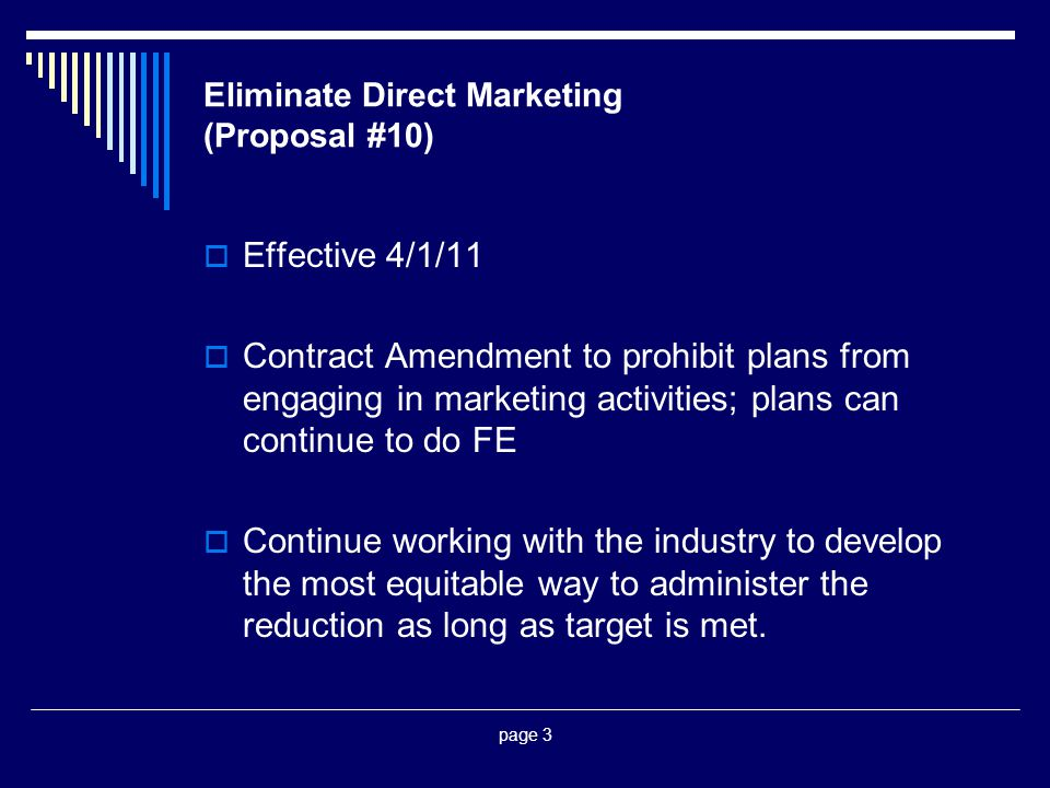 page 3 Eliminate Direct Marketing (Proposal #10)  Effective 4/1/11  Contract Amendment to prohibit plans from engaging in marketing activities; plans can continue to do FE  Continue working with the industry to develop the most equitable way to administer the reduction as long as target is met.