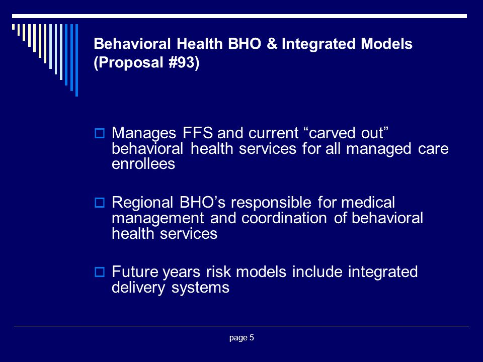 page 5 Behavioral Health BHO & Integrated Models (Proposal #93)  Manages FFS and current carved out behavioral health services for all managed care enrollees  Regional BHO's responsible for medical management and coordination of behavioral health services  Future years risk models include integrated delivery systems