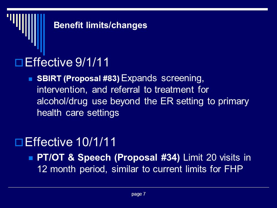 page 7 Benefit limits/changes  Effective 9/1/11 SBIRT (Proposal #83) Expands screening, intervention, and referral to treatment for alcohol/drug use beyond the ER setting to primary health care settings  Effective 10/1/11 PT/OT & Speech (Proposal #34) Limit 20 visits in 12 month period, similar to current limits for FHP