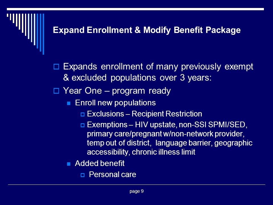 page 9 Expand Enrollment & Modify Benefit Package  Expands enrollment of many previously exempt & excluded populations over 3 years:  Year One – program ready Enroll new populations  Exclusions – Recipient Restriction  Exemptions – HIV upstate, non-SSI SPMI/SED, primary care/pregnant w/non-network provider, temp out of district, language barrier, geographic accessibility, chronic illness limit Added benefit  Personal care