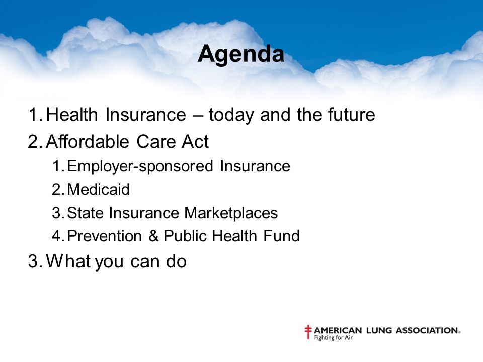 Agenda 1.Health Insurance – today and the future 2.Affordable Care Act 1.Employer-sponsored Insurance 2.Medicaid 3.State Insurance Marketplaces 4.Prevention & Public Health Fund 3.What you can do