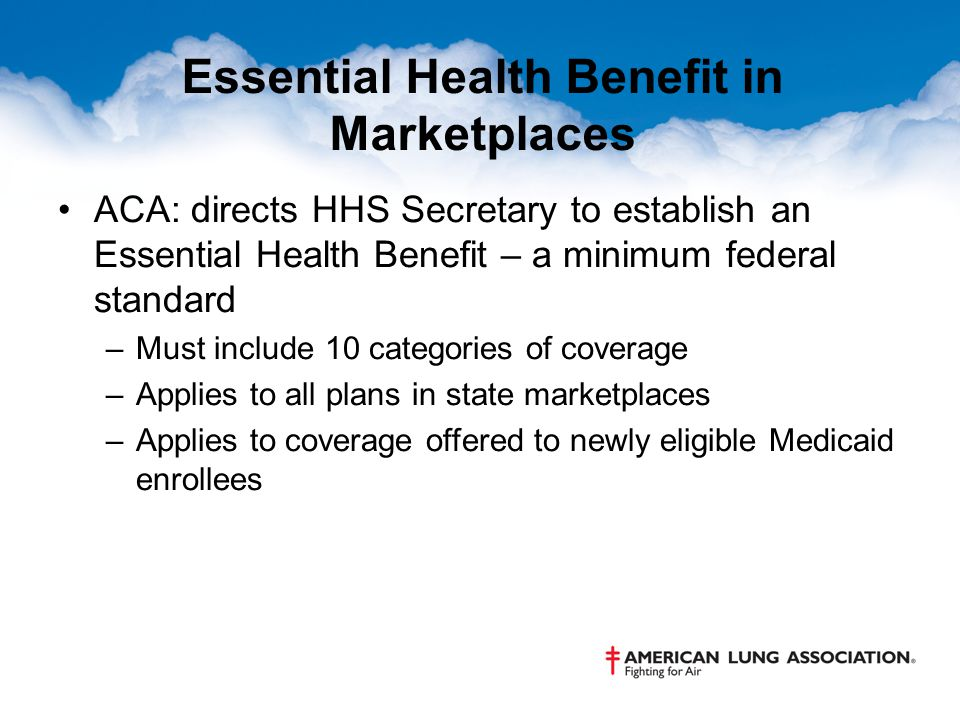 Essential Health Benefit in Marketplaces ACA: directs HHS Secretary to establish an Essential Health Benefit – a minimum federal standard –Must include 10 categories of coverage –Applies to all plans in state marketplaces –Applies to coverage offered to newly eligible Medicaid enrollees