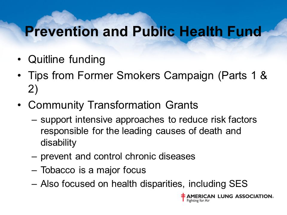 Prevention and Public Health Fund Quitline funding Tips from Former Smokers Campaign (Parts 1 & 2) Community Transformation Grants –support intensive approaches to reduce risk factors responsible for the leading causes of death and disability –prevent and control chronic diseases –Tobacco is a major focus –Also focused on health disparities, including SES