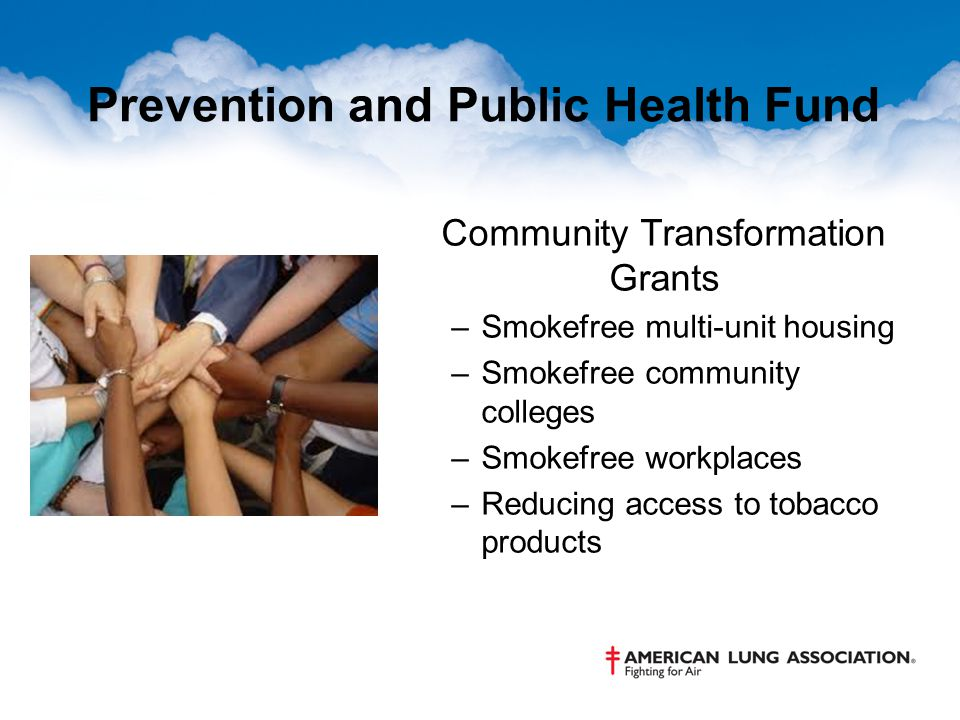 Prevention and Public Health Fund Community Transformation Grants –Smokefree multi-unit housing –Smokefree community colleges –Smokefree workplaces –Reducing access to tobacco products