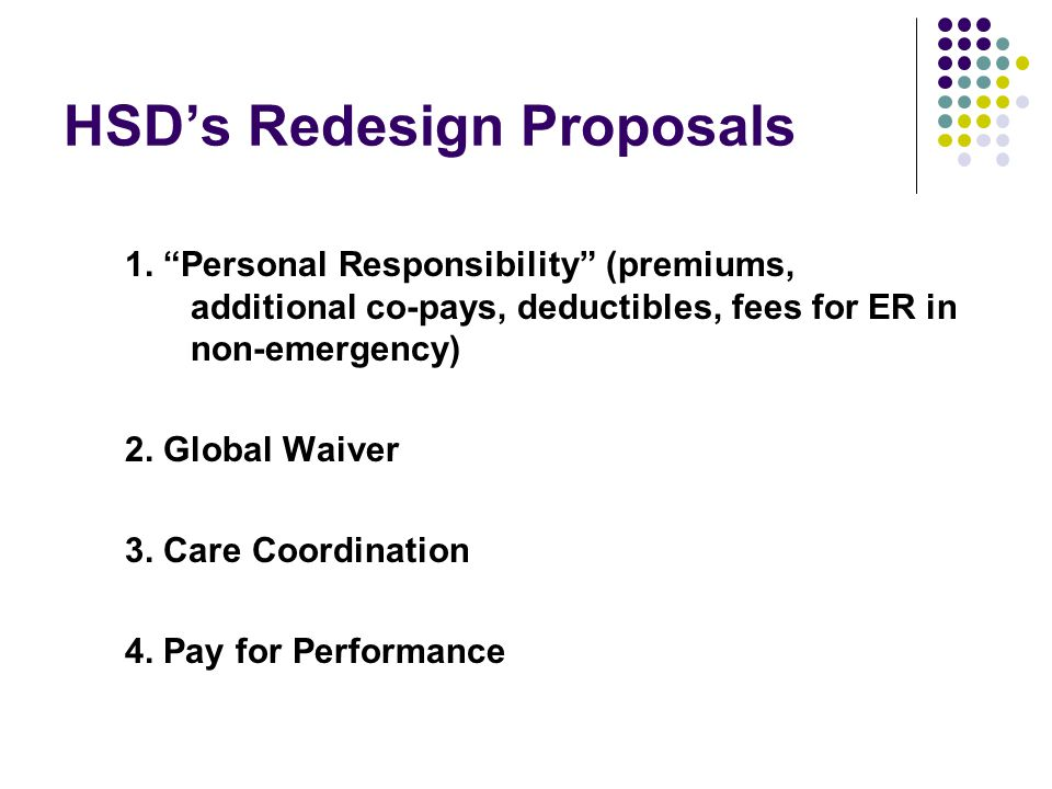 """HSD's Redesign Proposals 1. """"Personal Responsibility"""" (premiums, additional co-pays, deductibles, fees for ER in non-emergency) 2. Global Waiver 3. Ca"""