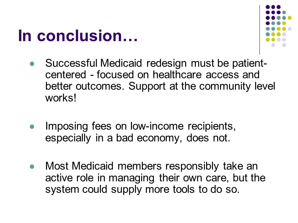 In conclusion… Successful Medicaid redesign must be patient- centered - focused on healthcare access and better outcomes.