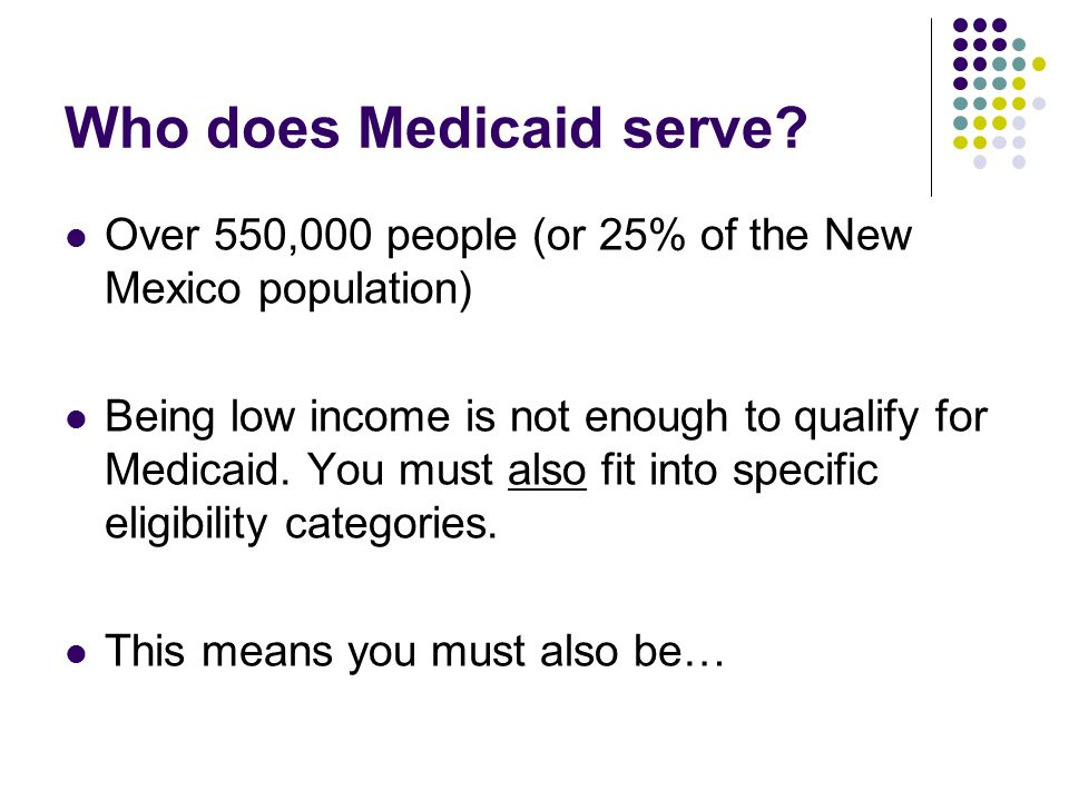 Who does Medicaid serve? Over 550,000 people (or 25% of the New Mexico population) Being low income is not enough to qualify for Medicaid. You must al
