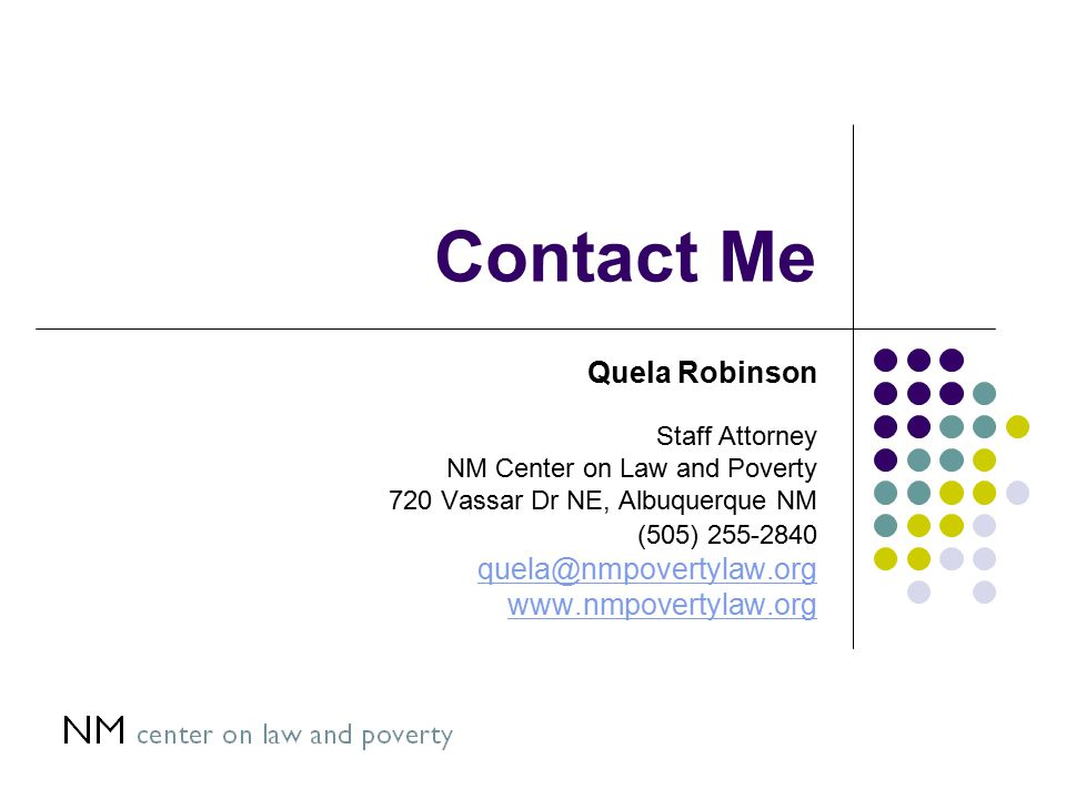 Contact Me Quela Robinson Staff Attorney NM Center on Law and Poverty 720 Vassar Dr NE, Albuquerque NM (505) 255-2840 quela@nmpovertylaw.org www.nmpovertylaw.org