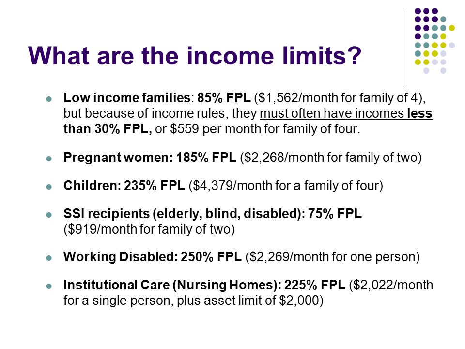 What are the income limits? Low income families: 85% FPL ($1,562/month for family of 4), but because of income rules, they must often have incomes les