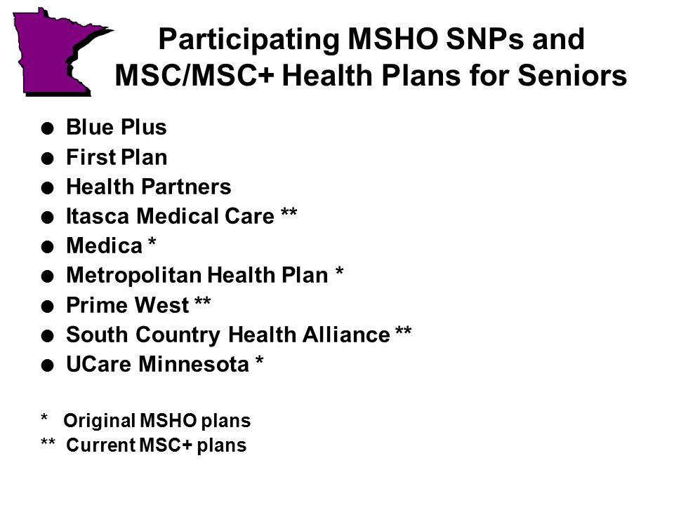 Participating MSHO SNPs and MSC/MSC+ Health Plans for Seniors l Blue Plus l First Plan l Health Partners l Itasca Medical Care ** l Medica * l Metropolitan Health Plan * l Prime West ** l South Country Health Alliance ** l UCare Minnesota * * Original MSHO plans ** Current MSC+ plans