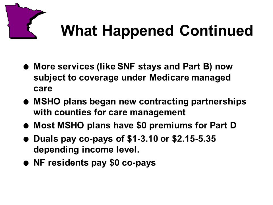 What Happened Continued l More services (like SNF stays and Part B) now subject to coverage under Medicare managed care l MSHO plans began new contracting partnerships with counties for care management l Most MSHO plans have $0 premiums for Part D l Duals pay co-pays of $1-3.10 or $2.15-5.35 depending income level.