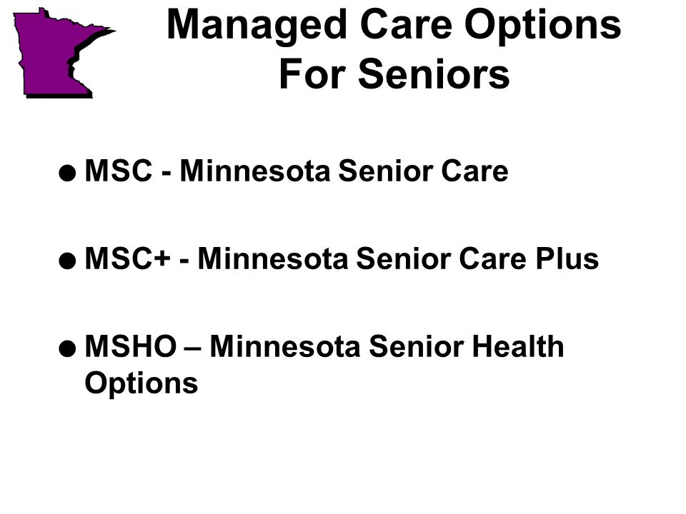 Managed Care Options For Seniors l MSC - Minnesota Senior Care l MSC+ - Minnesota Senior Care Plus l MSHO – Minnesota Senior Health Options