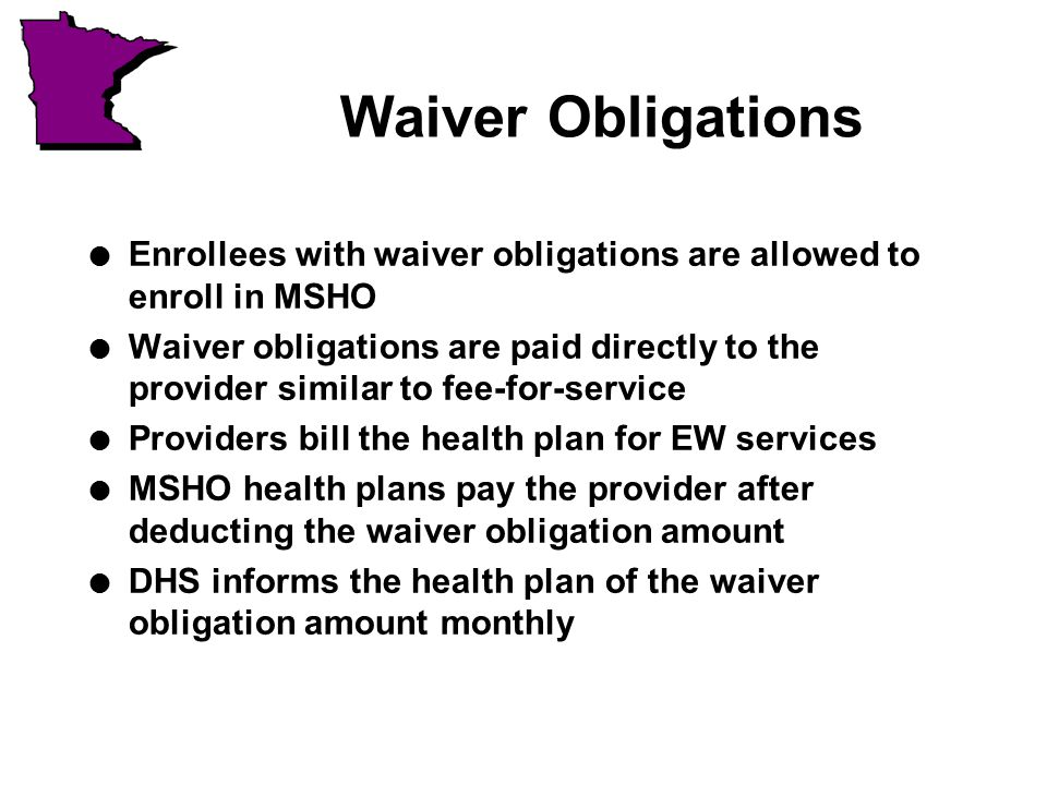 Waiver Obligations l Enrollees with waiver obligations are allowed to enroll in MSHO l Waiver obligations are paid directly to the provider similar to fee-for-service l Providers bill the health plan for EW services l MSHO health plans pay the provider after deducting the waiver obligation amount l DHS informs the health plan of the waiver obligation amount monthly